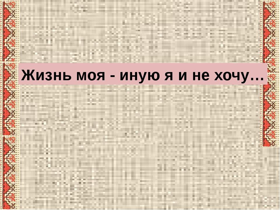 Жизнь моя - иную я и не хочу…
