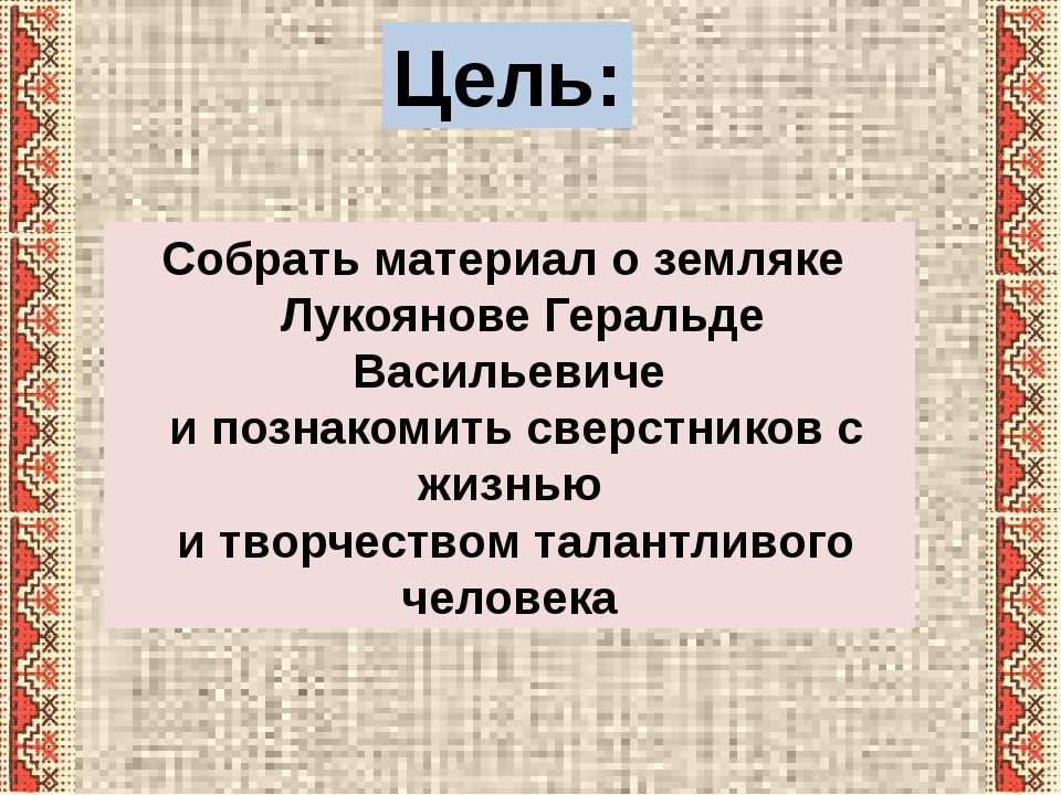 Цель: Собрать материал о земляке Лукоянове Геральде Васильевиче и познакомить...