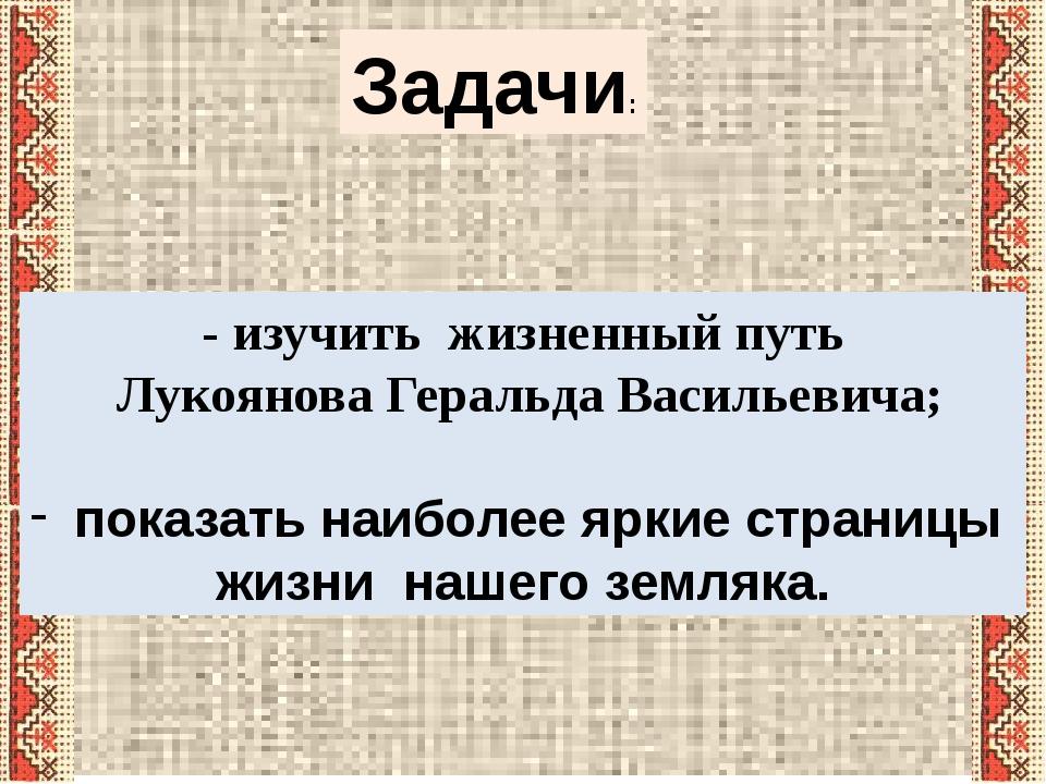 Задачи: - изучить жизненный путь Лукоянова Геральда Васильевича; показать наи...