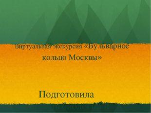 Виртуальная экскурсия «Бульварное кольцо Москвы» Подготовила учитель биологии