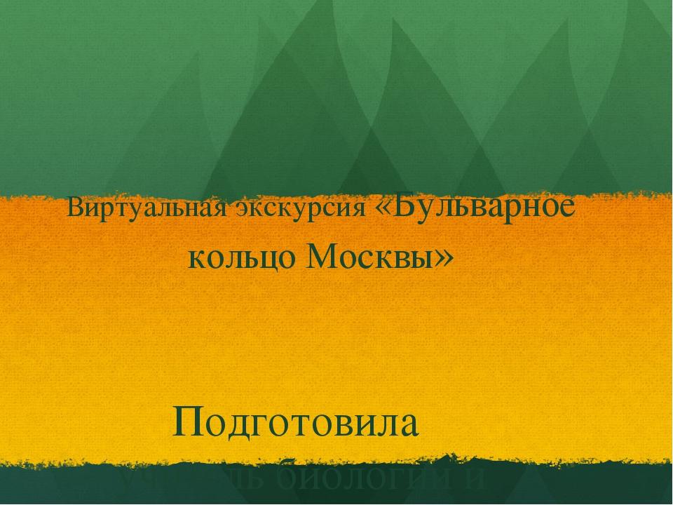 Виртуальная экскурсия «Бульварное кольцо Москвы» Подготовила учитель биологии...