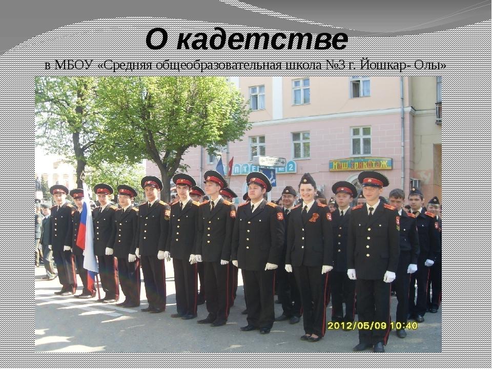 О кадетстве в МБОУ «Средняя общеобразовательная школа №3 г. Йошкар- Олы»