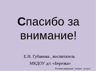 Спасибо за внимание! Е.Н. Губанова , воспитатель МКДОУ д/с «Березка» Источник