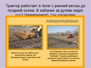 Трактор работает в поле с ранней весны до поздней осени. В кабинке за рулем с