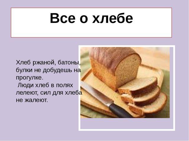 Все о хлебе Хлеб ржаной, батоны, булки не добудешь на прогулке. Люди хлеб в...
