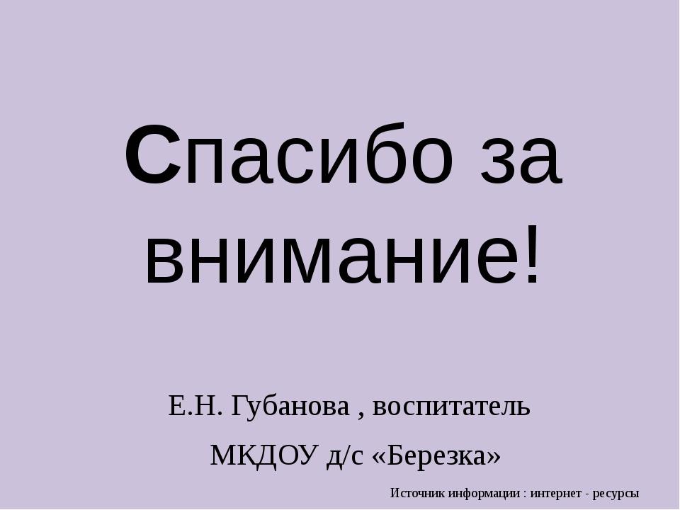 Спасибо за внимание! Е.Н. Губанова , воспитатель МКДОУ д/с «Березка» Источник...