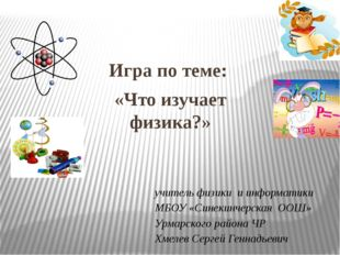 Игра по теме: «Что изучает физика?» учитель физики и информатики МБОУ «Синеки