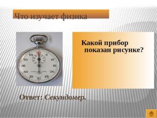 Что изучает физика Ответ: Аристотель и Ломоносов Назовите известных ученых, в