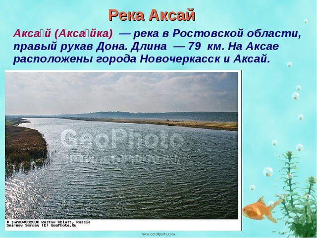 Река Аксай Акса́й (Акса́йка) — река в Ростовской области, правый рукав Дона....