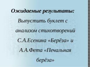 Ожидаемые результаты: Выпустить буклет с анализом стихотворений С.А.Есенина «