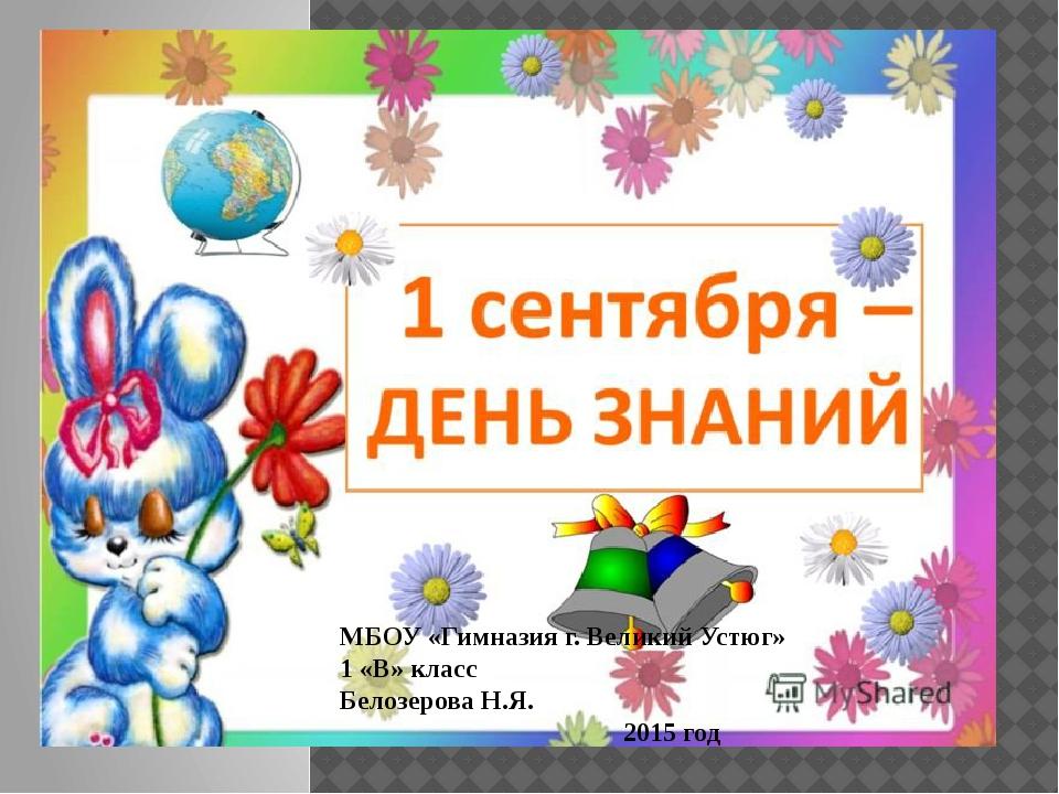 МБОУ «Гимназия г. Великий Устюг» 1 «В» класс Белозерова Н.Я. 2015 год