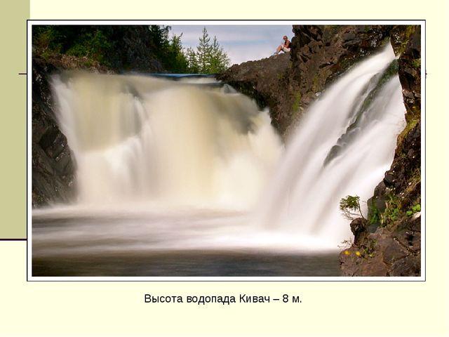 Высота водопада Кивач – 8 м.