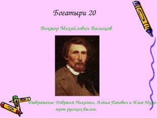 Богатыри 20 Виктор Михайлович Васнецов Изображены: Добрыня Никитич, Алёша Поп