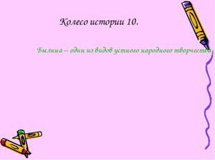Колесо истории 10. Былина – один из видов устного народного творчества. В них