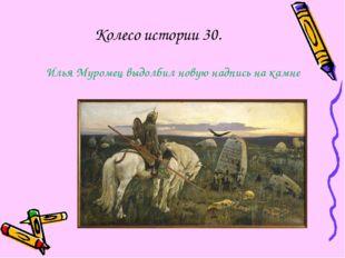 Колесо истории 30. Илья Муромец выдолбил новую надпись на камне