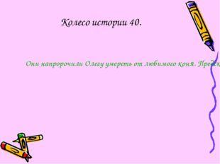 Колесо истории 40. Они напророчили Олегу умереть от любимого коня. Предсказан