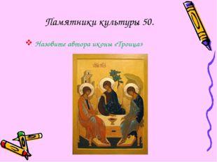 Памятники культуры 50. Назовите автора иконы «Троица»