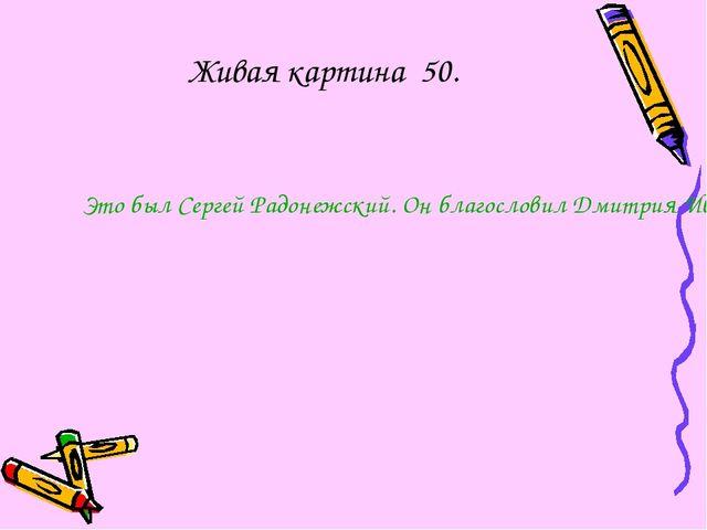 Живая картина 50. Это был Сергей Радонежский. Он благословил Дмитрия Иванович...