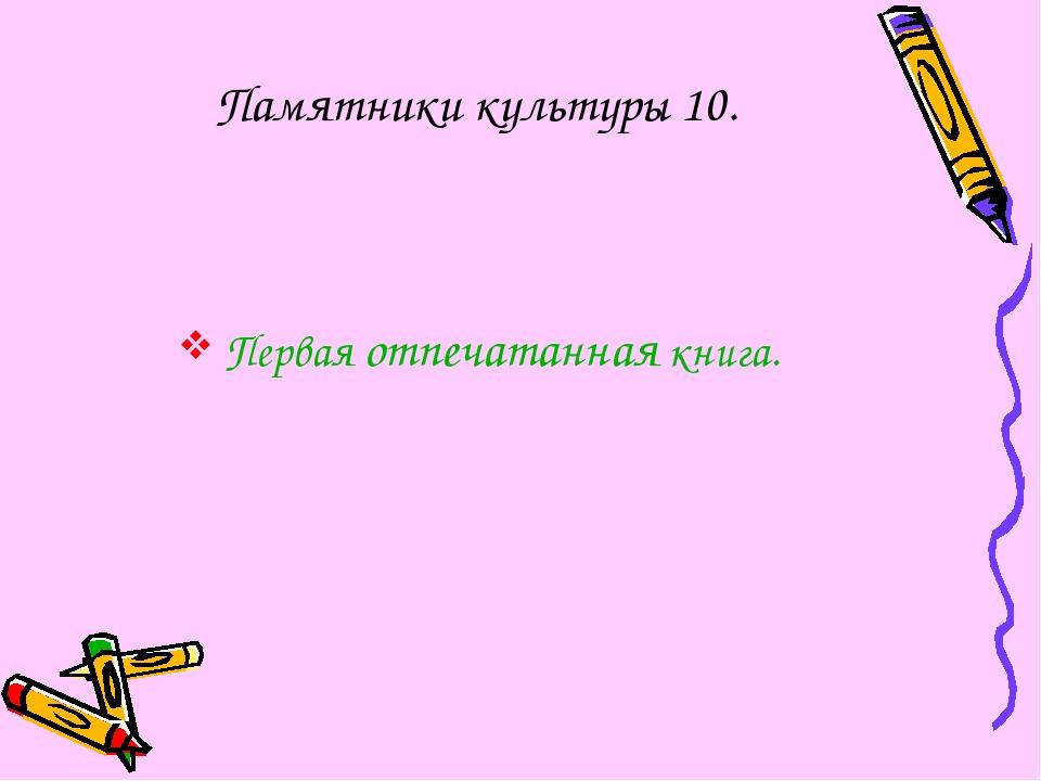 Памятники культуры 10. Первая отпечатанная книга.