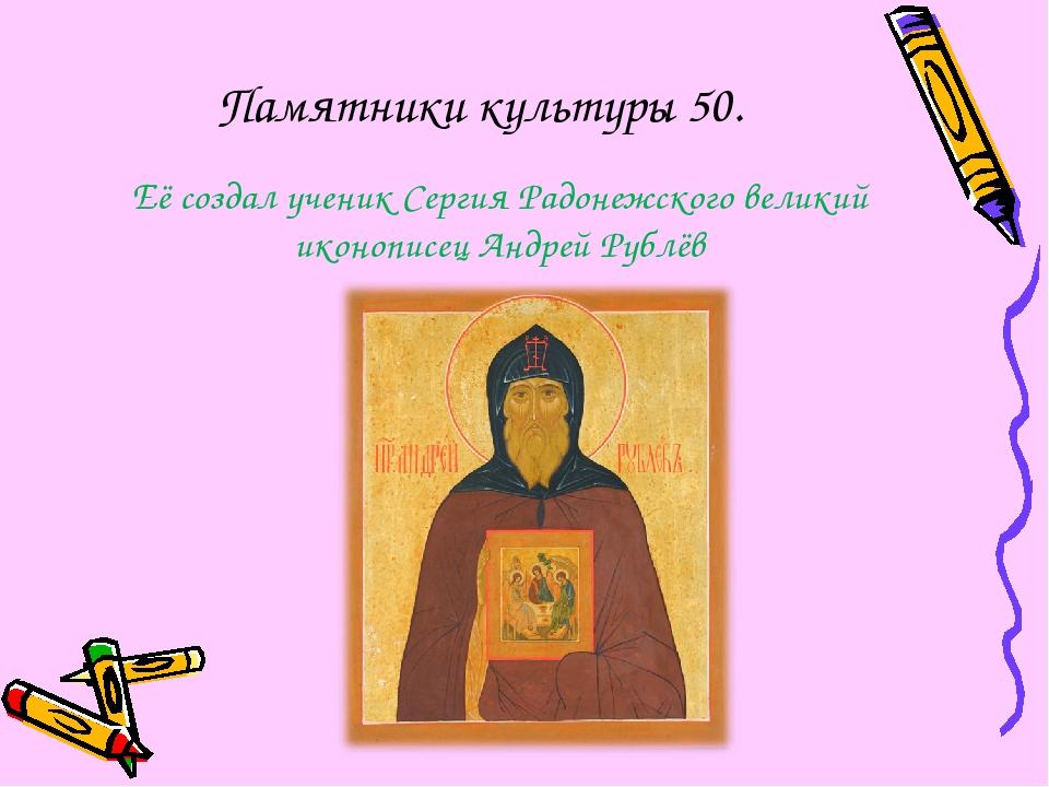 Памятники культуры 50. Её создал ученик Сергия Радонежского великий иконописе...