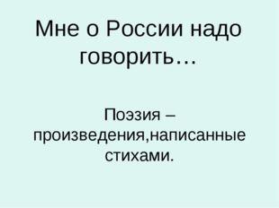 Мне о России надо говорить… Поэзия –произведения,написанные стихами.
