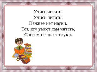 Учись читать! Учись читать! Важнее нет науки, Тот, кто умеет сам читать, Совс