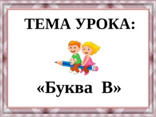 ТЕМА УРОКА: «Буква В»