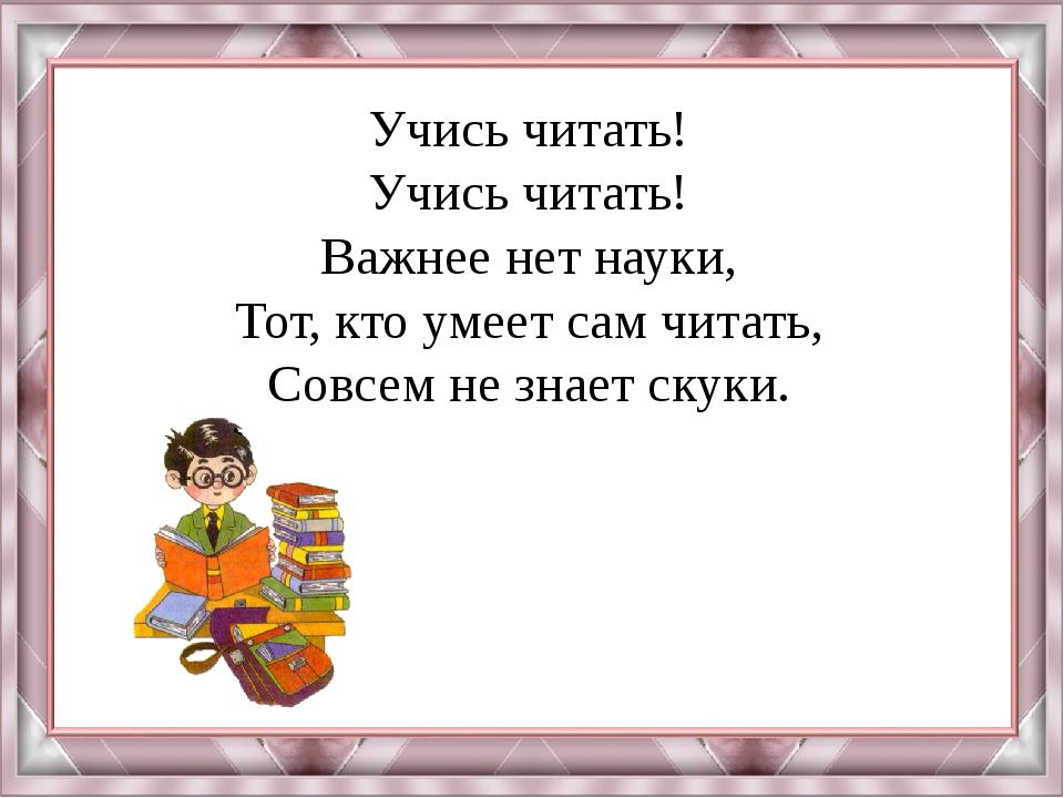 Учись читать! Учись читать! Важнее нет науки, Тот, кто умеет сам читать, Совс...