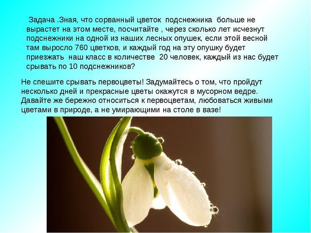 Задача .Зная, что сорванный цветок подснежника больше не вырастет на этом ме...