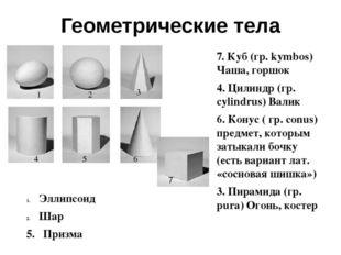 Геометрические тела 7. Куб (гр. kymbos) Чаша, горшок 4. Цилиндр (гр. cylindru