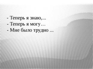 - Теперь я знаю,... - Теперь я могу… - Мне было трудно ...