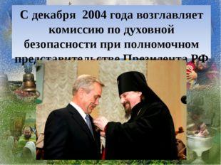 С декабря 2004 года возглавляет комиссию по духовной безопасности при полномо