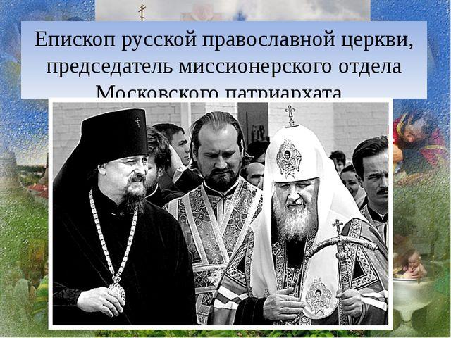 Епископ русской православной церкви, председатель миссионерского отдела Моско...