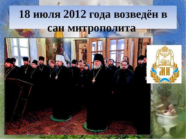 18 июля 2012 года возведён в сан митрополита
