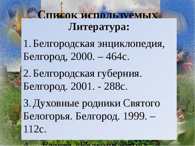 Список используемых источников Литература: 1.Белгородская энциклопедия, Белг...