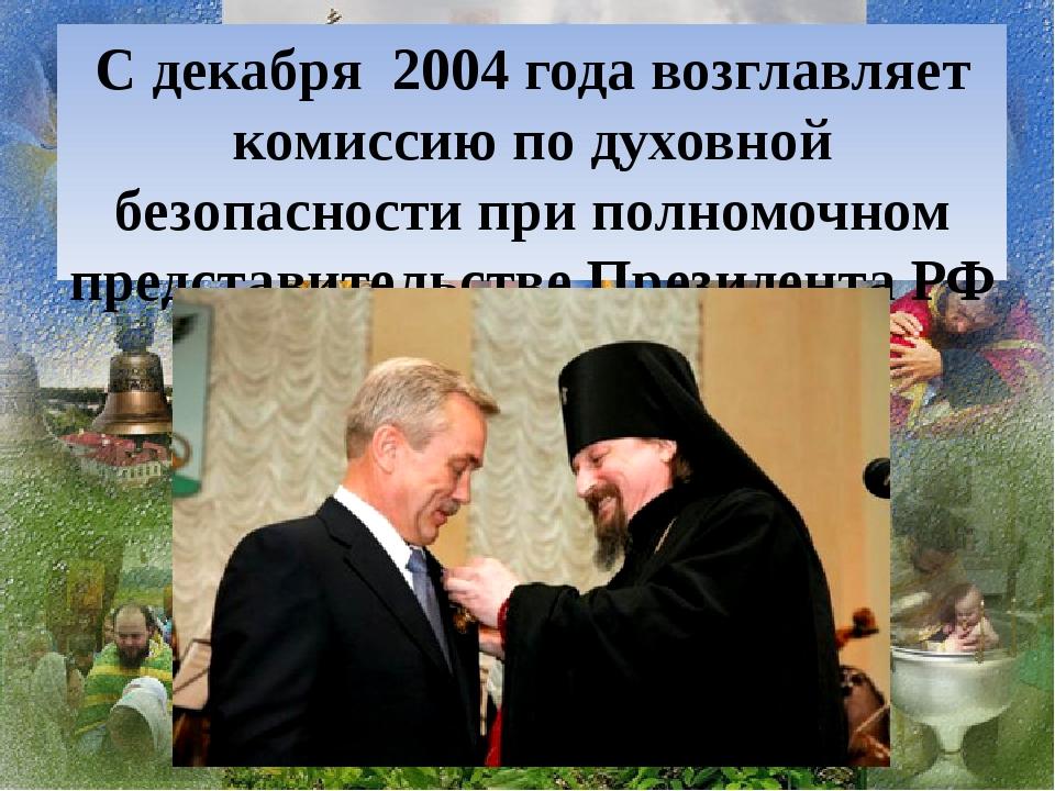 С декабря 2004 года возглавляет комиссию по духовной безопасности при полномо...