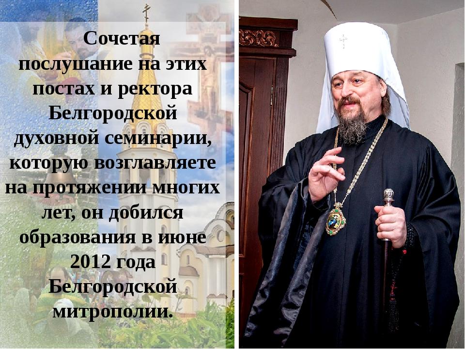 Сочетая послушание на этих постах и ректора Белгородской духовной семинарии,...