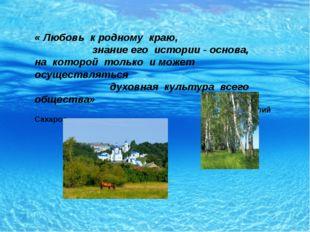 « Любовь к родному краю, знание его истории - основа, на которой только и мо