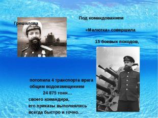 Под командованием Грешилова «Малютка» совершила 15 боевых походов, потопила