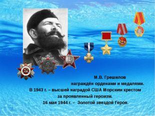 М.В. Грешилов награждён орденами и медалями. В 1943 г. – высшей наградой США