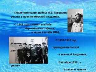 После окончания войны М.В. Грешилов учился в военно-Морской Академии. С 1948