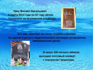 Умер Михаил Васильевич 8 марта 2014 года на 92 году жизни. Похоронен на Ясен