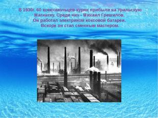 В 1930г. 60 комсомольцев-курян прибыли на Уральскую Магнитку. Среди них - Мих