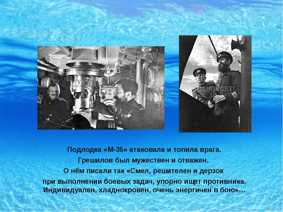 Подлодка «М-35» атаковала и топила врага. Грешилов был мужествен и отважен....