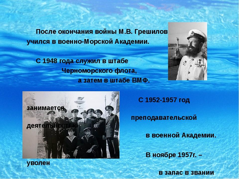 После окончания войны М.В. Грешилов учился в военно-Морской Академии. С 1948...
