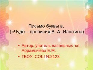 Автор: учитель начальных кл. Абрамычева Е.М. ГБОУ СОШ №2128 Письмо буквы в. (