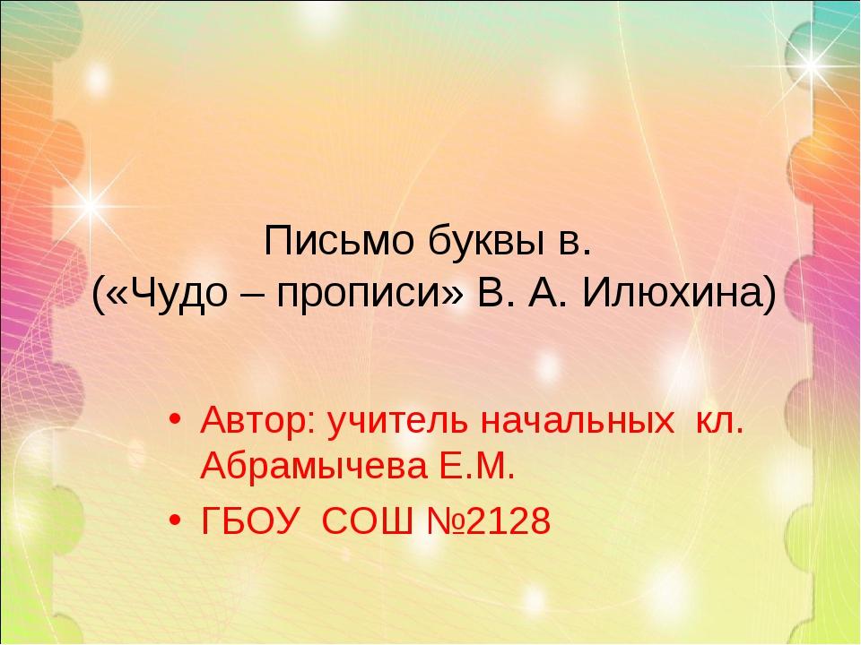Автор: учитель начальных кл. Абрамычева Е.М. ГБОУ СОШ №2128 Письмо буквы в. (...