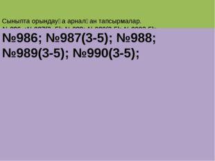 Сыныпта орындауға арналған тапсырмалар. №986 ;№987(3 -5); №988; №989(3-5); №