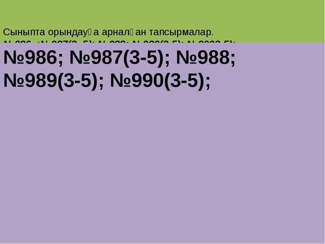 Сыныпта орындауға арналған тапсырмалар. №986 ;№987(3 -5); №988; №989(3-5); №...