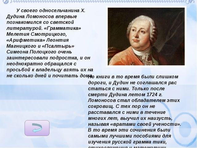 У своего односельчанина X. Дудина Ломоносов впервые познакомился со светской...